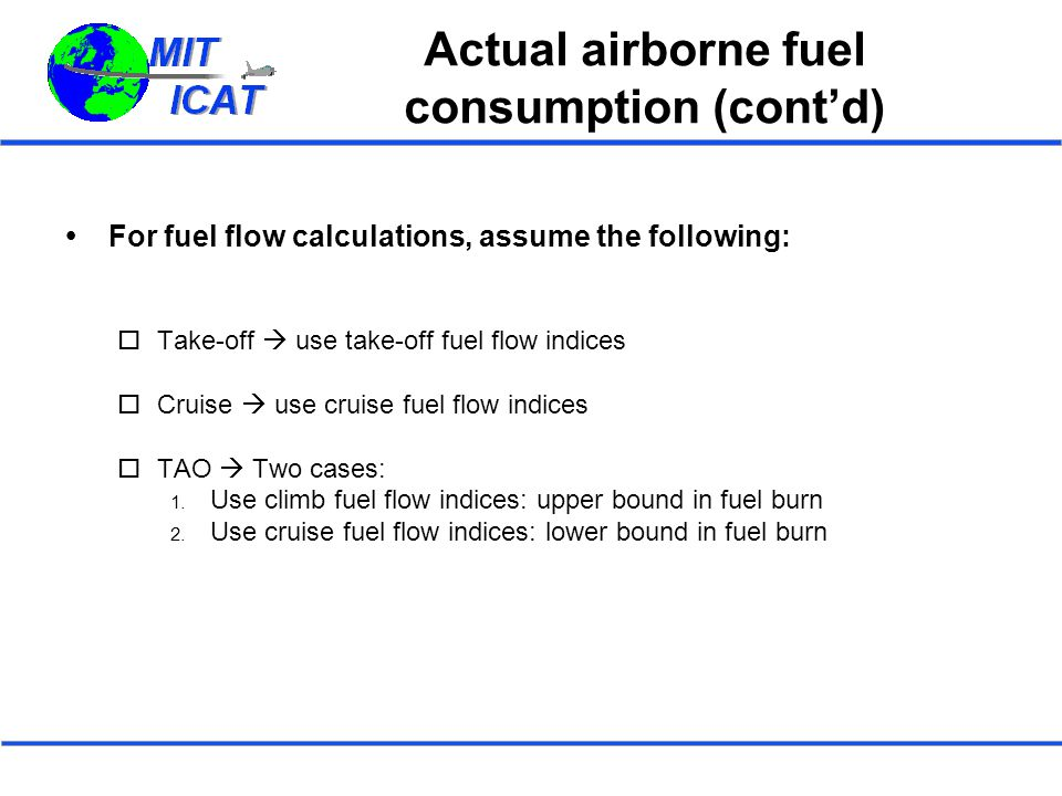 Actual airborne fuel consumption (cont'd)  For fuel flow calculations, assume the following:  Take-off  use take-off fuel flow indices  Cruise  u