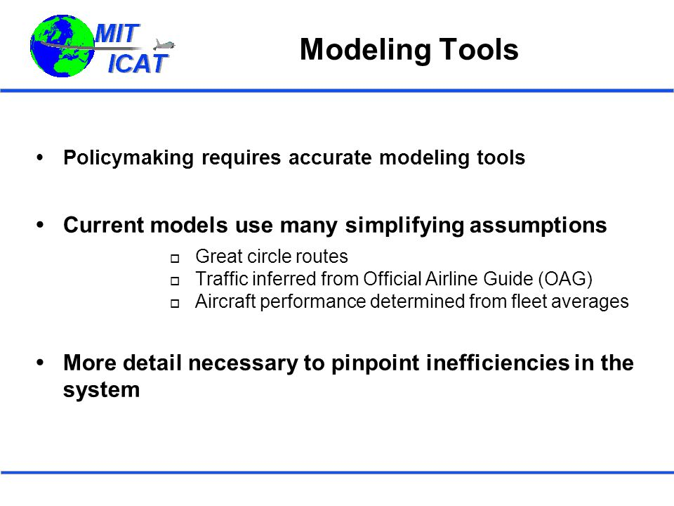 Modeling Tools  Policymaking requires accurate modeling tools  Current models use many simplifying assumptions  Great circle routes  Traffic inferred from Official Airline Guide (OAG)  Aircraft performance determined from fleet averages  More detail necessary to pinpoint inefficiencies in the system