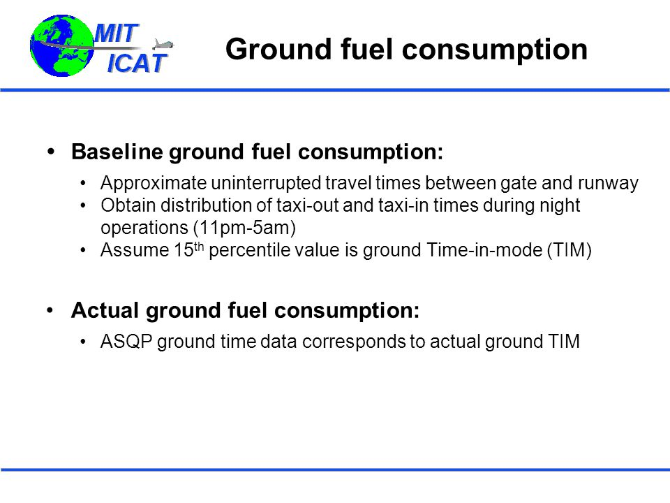 Ground fuel consumption  Baseline ground fuel consumption: Approximate uninterrupted travel times between gate and runway Obtain distribution of taxi-out and taxi-in times during night operations (11pm-5am) Assume 15 th percentile value is ground Time-in-mode (TIM) Actual ground fuel consumption: ASQP ground time data corresponds to actual ground TIM