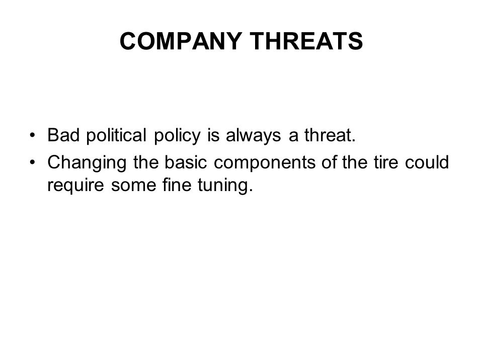 COMPANY THREATS Bad political policy is always a threat. Changing the basic components of the tire could require some fine tuning.