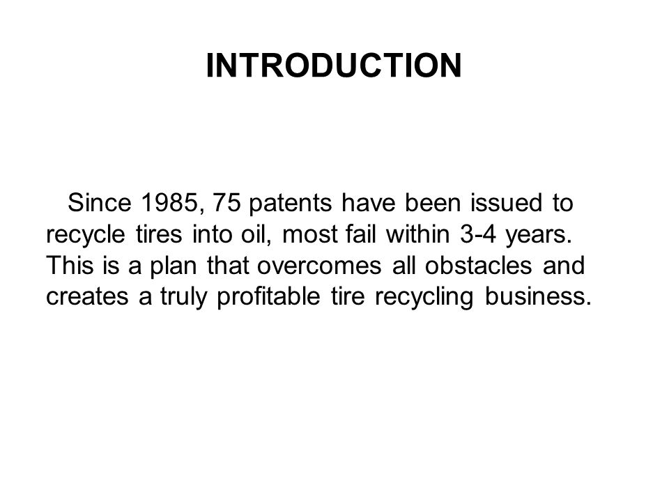 INTRODUCTION Since 1985, 75 patents have been issued to recycle tires into oil, most fail within 3-4 years. This is a plan that overcomes all obstacle