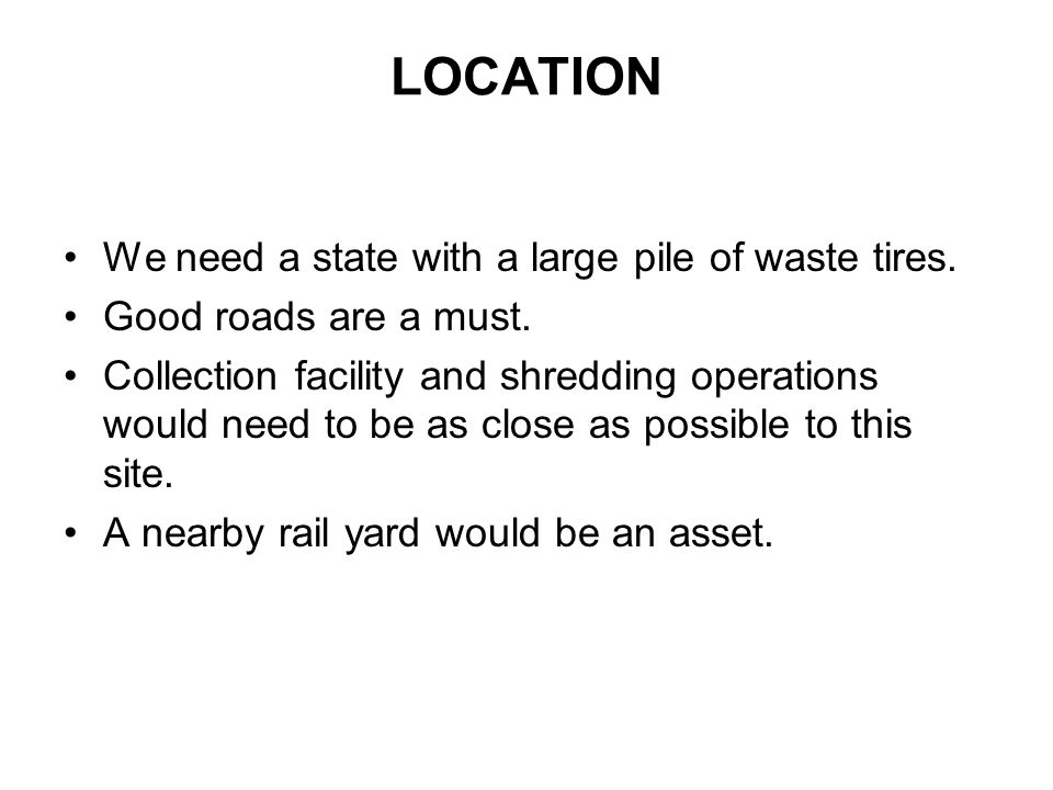 LOCATION We need a state with a large pile of waste tires. Good roads are a must. Collection facility and shredding operations would need to be as clo