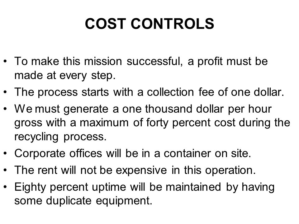 COST CONTROLS To make this mission successful, a profit must be made at every step. The process starts with a collection fee of one dollar. We must ge