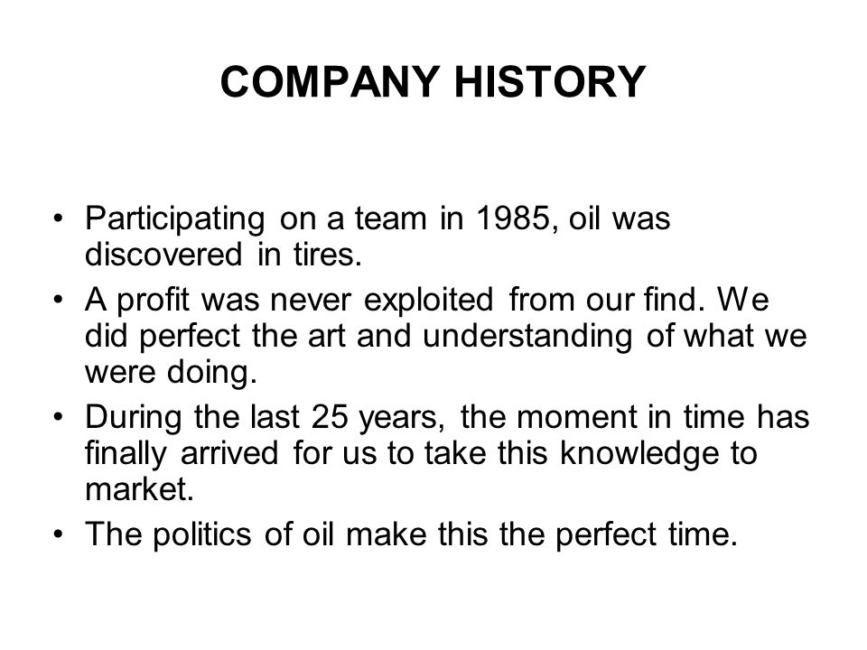 COMPANY HISTORY Participating on a team in 1985, oil was discovered in tires. A profit was never exploited from our find. We did perfect the art and u