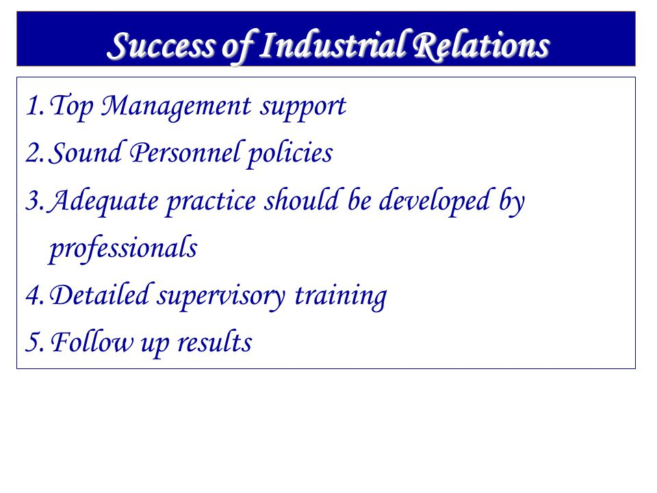 Success of Industrial Relations 1.Top Management support 2.Sound Personnel policies 3.Adequate practice should be developed by professionals 4.Detaile