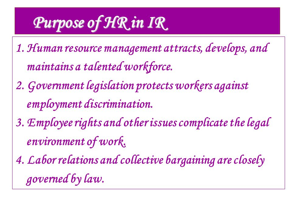 Purpose of HR in IR 1. Human resource management attracts, develops, and maintains a talented workforce. 2. Government legislation protects workers ag