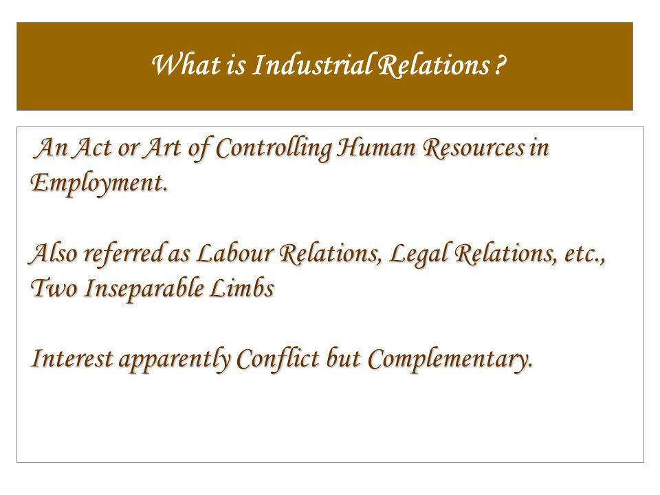 What is Industrial Relations ? An Act or Art of Controlling Human Resources in Employment. An Act or Art of Controlling Human Resources in Employment.