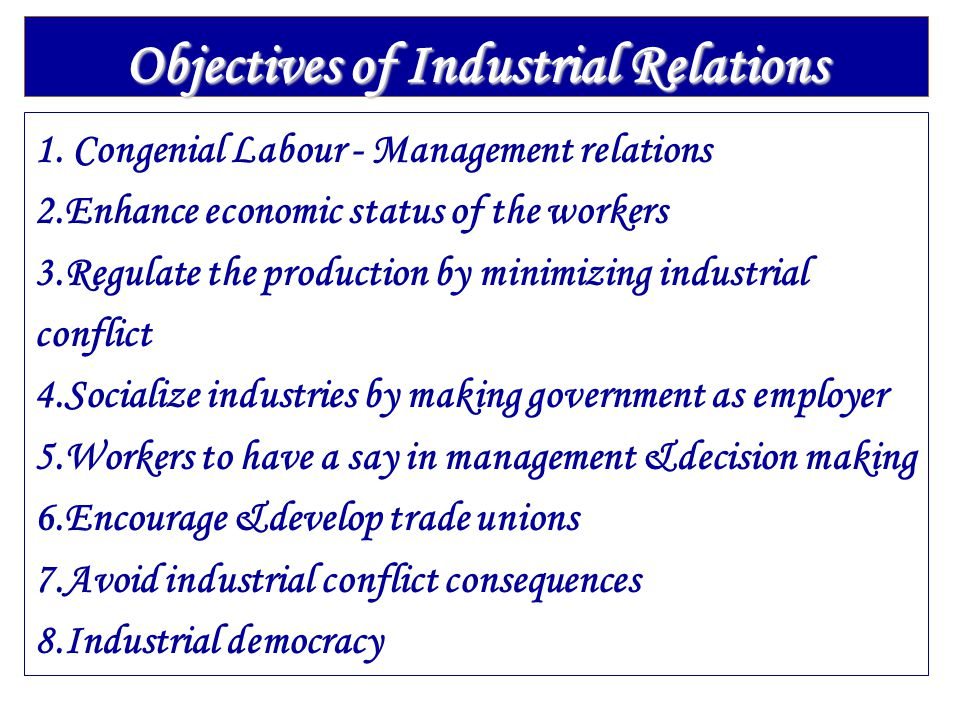 Objectives of Industrial Relations 1. Congenial Labour - Management relations 2.Enhance economic status of the workers 3.Regulate the production by mi
