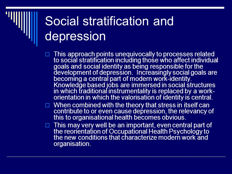 Social stratification and depression  This approach points unequivocally to processes related to social stratification including those who affect individual goals and social identity as being responsible for the development of depression.