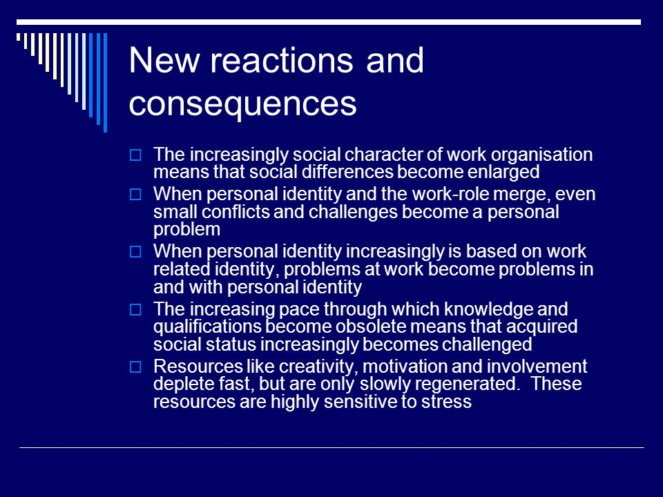 New reactions and consequences  The increasingly social character of work organisation means that social differences become enlarged  When personal identity and the work-role merge, even small conflicts and challenges become a personal problem  When personal identity increasingly is based on work related identity, problems at work become problems in and with personal identity  The increasing pace through which knowledge and qualifications become obsolete means that acquired social status increasingly becomes challenged  Resources like creativity, motivation and involvement deplete fast, but are only slowly regenerated.