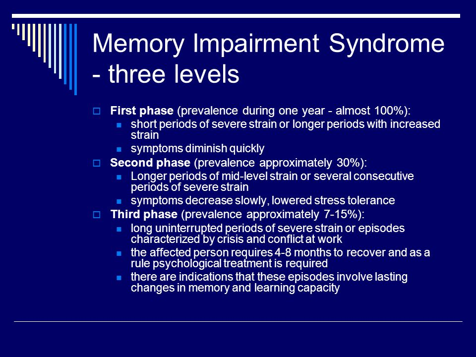 Memory Impairment Syndrome - three levels  First phase (prevalence during one year - almost 100%): short periods of severe strain or longer periods with increased strain symptoms diminish quickly  Second phase (prevalence approximately 30%): Longer periods of mid-level strain or several consecutive periods of severe strain symptoms decrease slowly, lowered stress tolerance  Third phase (prevalence approximately 7-15%): long uninterrupted periods of severe strain or episodes characterized by crisis and conflict at work the affected person requires 4-8 months to recover and as a rule psychological treatment is required there are indications that these episodes involve lasting changes in memory and learning capacity