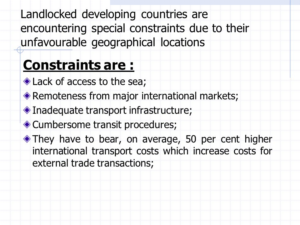 Landlocked developing countries are encountering special constraints due to their unfavourable geographical locations Constraints are : Lack of access