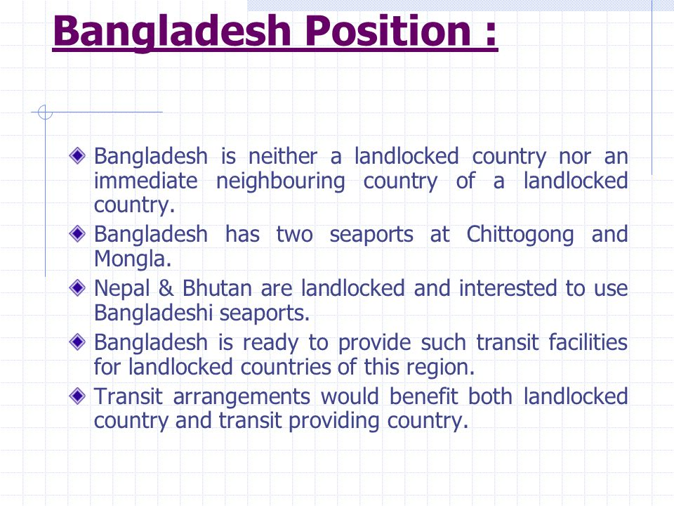Bangladesh Position : Bangladesh is neither a landlocked country nor an immediate neighbouring country of a landlocked country. Bangladesh has two sea