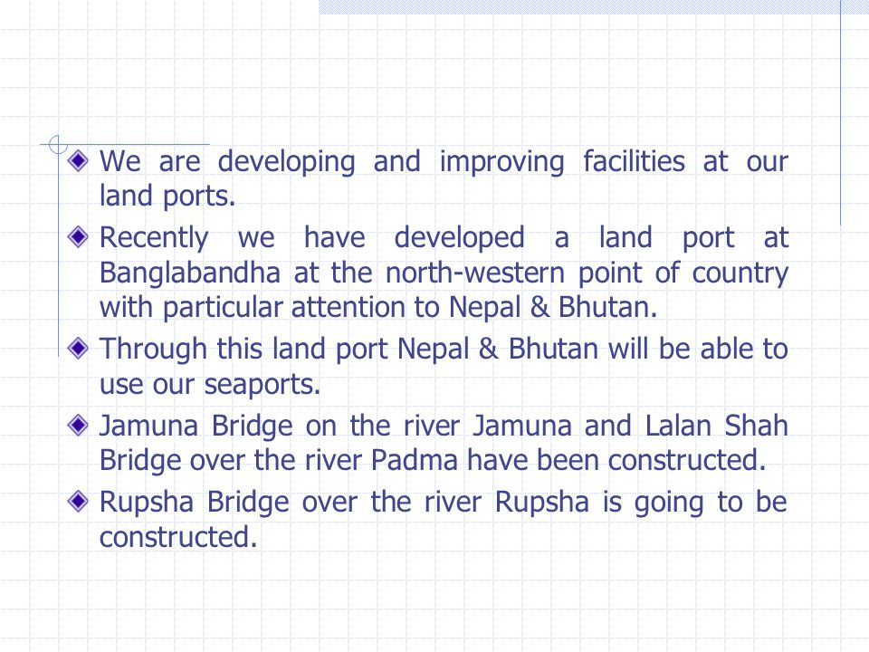 We are developing and improving facilities at our land ports. Recently we have developed a land port at Banglabandha at the north-western point of cou