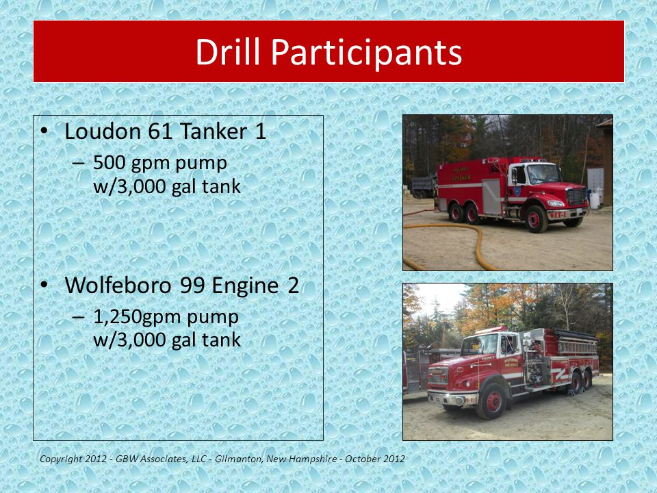 Drill Participants Loudon 61 Tanker 1 – 500 gpm pump w/3,000 gal tank Wolfeboro 99 Engine 2 – 1,250gpm pump w/3,000 gal tank Copyright 2012 - GBW Associates, LLC - Gilmanton, New Hampshire - October 2012