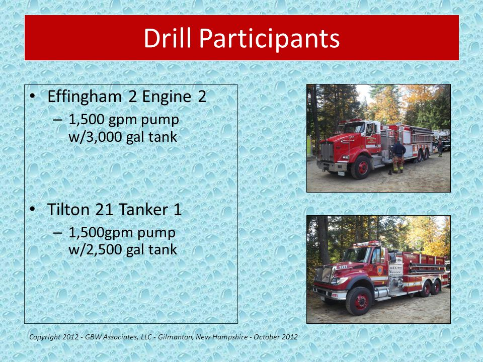 Drill Participants Effingham 2 Engine 2 – 1,500 gpm pump w/3,000 gal tank Tilton 21 Tanker 1 – 1,500gpm pump w/2,500 gal tank Copyright 2012 - GBW Associates, LLC - Gilmanton, New Hampshire - October 2012
