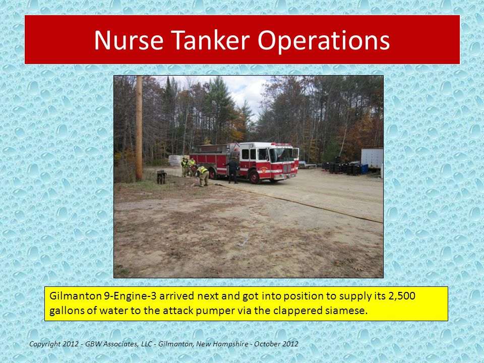Nurse Tanker Operations Copyright 2012 - GBW Associates, LLC - Gilmanton, New Hampshire - October 2012 Gilmanton 9-Engine-3 arrived next and got into position to supply its 2,500 gallons of water to the attack pumper via the clappered siamese.