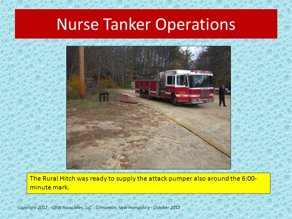 Nurse Tanker Operations Copyright 2012 - GBW Associates, LLC - Gilmanton, New Hampshire - October 2012 The Rural Hitch was ready to supply the attack pumper also around the 6:00- minute mark.