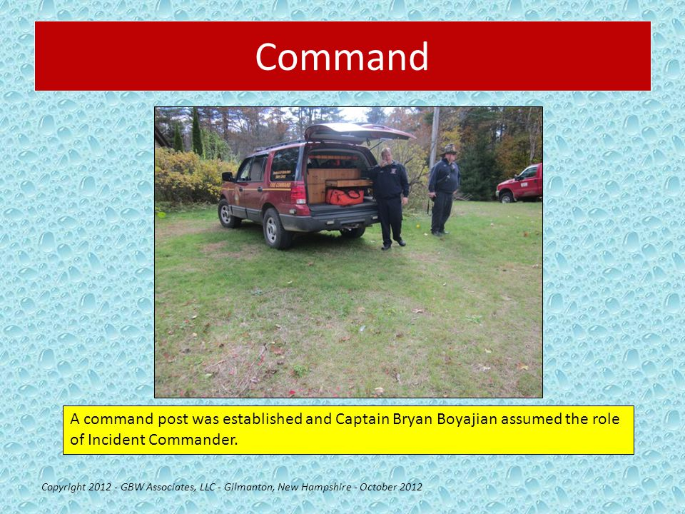 Command Copyright 2012 - GBW Associates, LLC - Gilmanton, New Hampshire - October 2012 A command post was established and Captain Bryan Boyajian assumed the role of Incident Commander.