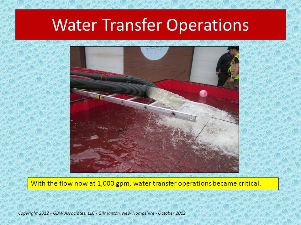 Water Transfer Operations Copyright 2012 - GBW Associates, LLC - Gilmanton, New Hampshire - October 2012 With the flow now at 1,000 gpm, water transfer operations became critical.