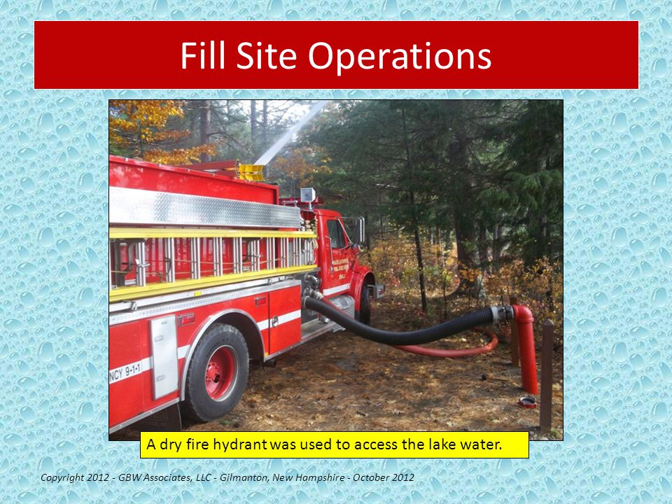Fill Site Operations Copyright 2012 - GBW Associates, LLC - Gilmanton, New Hampshire - October 2012 A dry fire hydrant was used to access the lake water.
