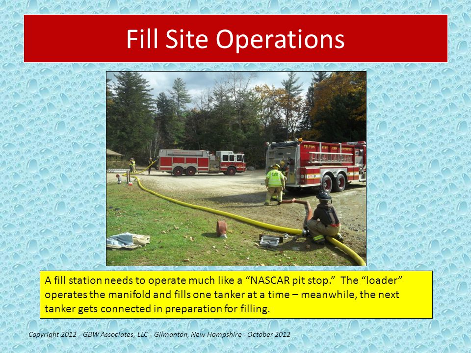 Fill Site Operations Copyright 2012 - GBW Associates, LLC - Gilmanton, New Hampshire - October 2012 A fill station needs to operate much like a NASCAR pit stop. The loader operates the manifold and fills one tanker at a time – meanwhile, the next tanker gets connected in preparation for filling.