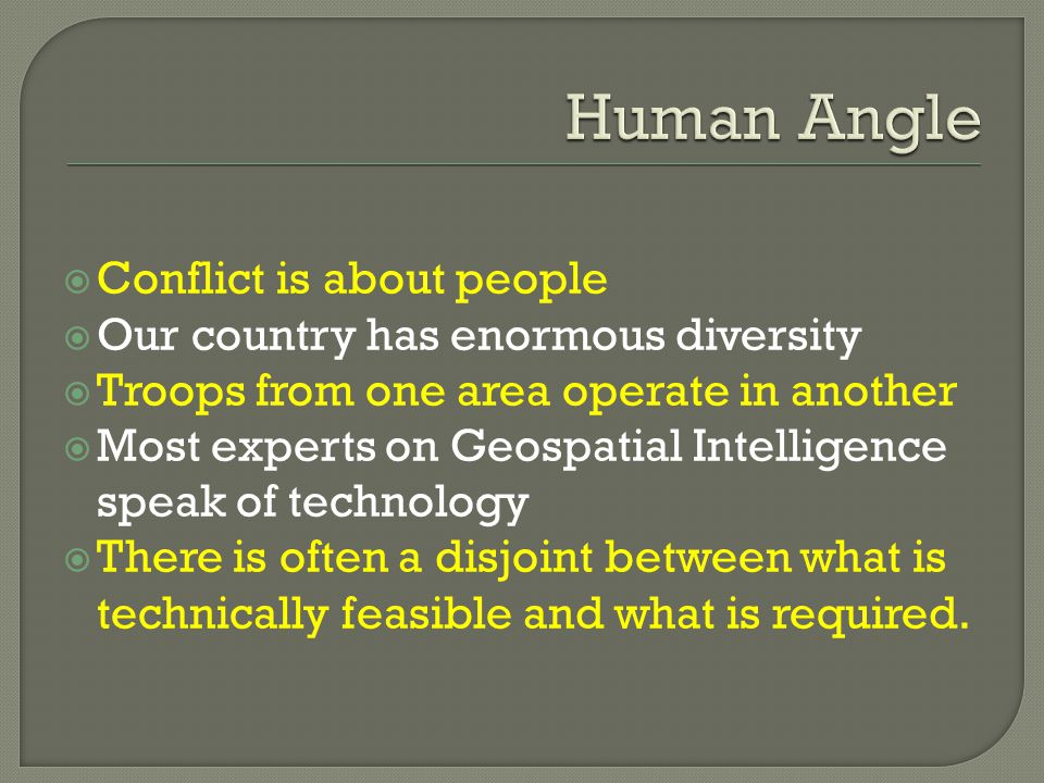  Conflict is about people  Our country has enormous diversity  Troops from one area operate in another  Most experts on Geospatial Intelligence speak of technology  There is often a disjoint between what is technically feasible and what is required.