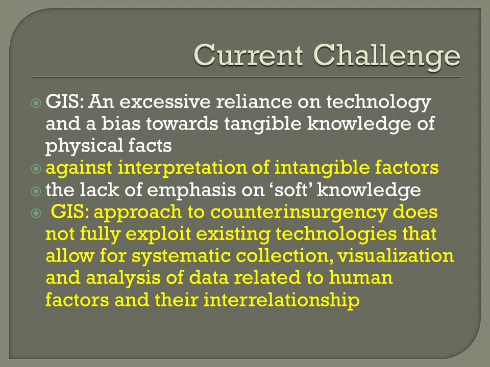  GIS: An excessive reliance on technology and a bias towards tangible knowledge of physical facts  against interpretation of intangible factors  the lack of emphasis on 'soft' knowledge  GIS: approach to counterinsurgency does not fully exploit existing technologies that allow for systematic collection, visualization and analysis of data related to human factors and their interrelationship