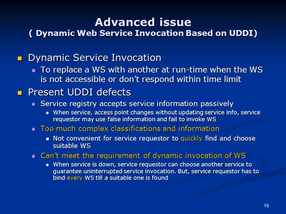 15 Advanced issue ( Dynamic Web Service Invocation Based on UDDI) Dynamic Service Invocation Dynamic Service Invocation To replace a WS with another at run-time when the WS is not accessible or don't respond within time limit To replace a WS with another at run-time when the WS is not accessible or don't respond within time limit Present UDDI defects Present UDDI defects Service registry accepts service information passively Service registry accepts service information passively When service, access point changes without updating service info, service requestor may use false information and fail to invoke WS When service, access point changes without updating service info, service requestor may use false information and fail to invoke WS Too much complex classifications and information Too much complex classifications and information Not convenient for service requestor to quickly find and choose suitable WS Not convenient for service requestor to quickly find and choose suitable WS Can't meet the requirement of dynamic invocation of WS Can't meet the requirement of dynamic invocation of WS When service is down, service requestor can choose another service to guarantee uninterrupted service invocation.