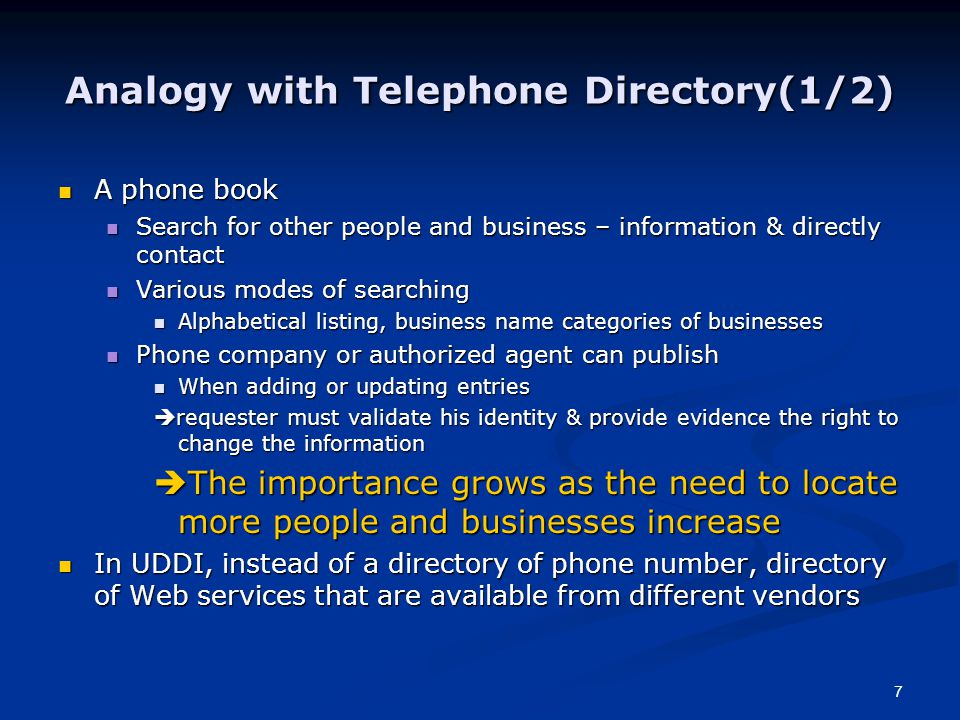 7 Analogy with Telephone Directory(1/2) A phone book A phone book Search for other people and business – information & directly contact Search for other people and business – information & directly contact Various modes of searching Various modes of searching Alphabetical listing, business name categories of businesses Alphabetical listing, business name categories of businesses Phone company or authorized agent can publish Phone company or authorized agent can publish When adding or updating entries When adding or updating entries  requester must validate his identity & provide evidence the right to change the information  The importance grows as the need to locate more people and businesses increase In UDDI, instead of a directory of phone number, directory of Web services that are available from different vendors In UDDI, instead of a directory of phone number, directory of Web services that are available from different vendors