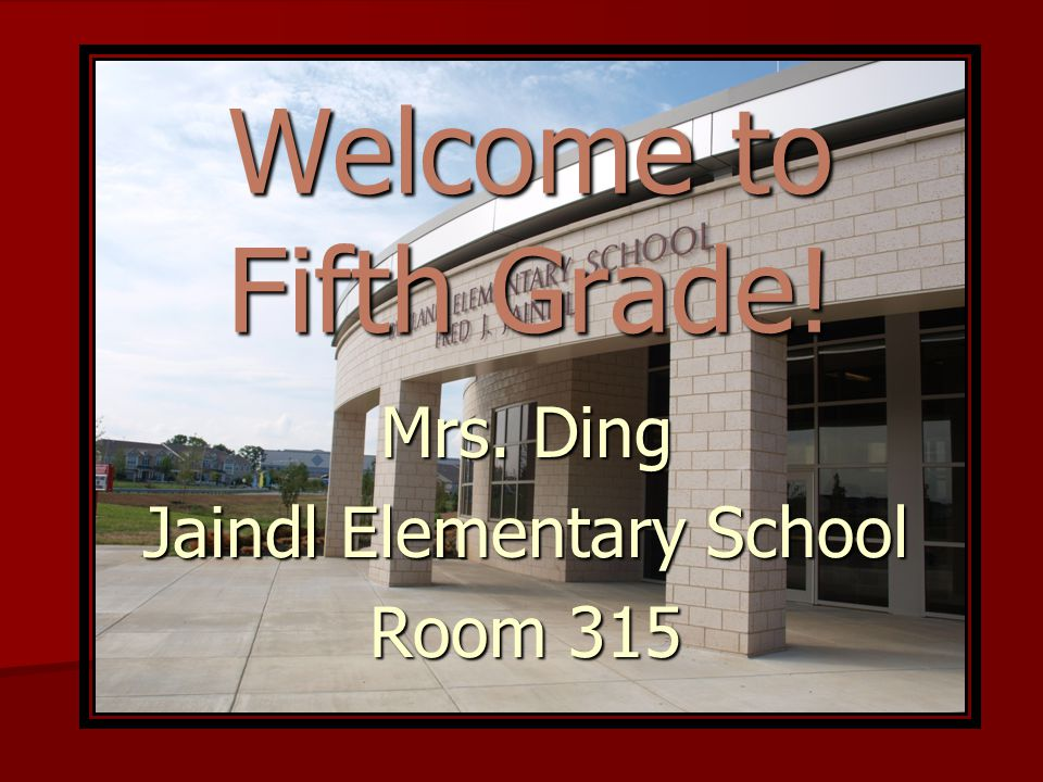 Welcome to Fifth Grade! Mrs. Ding Jaindl Elementary School Room 315