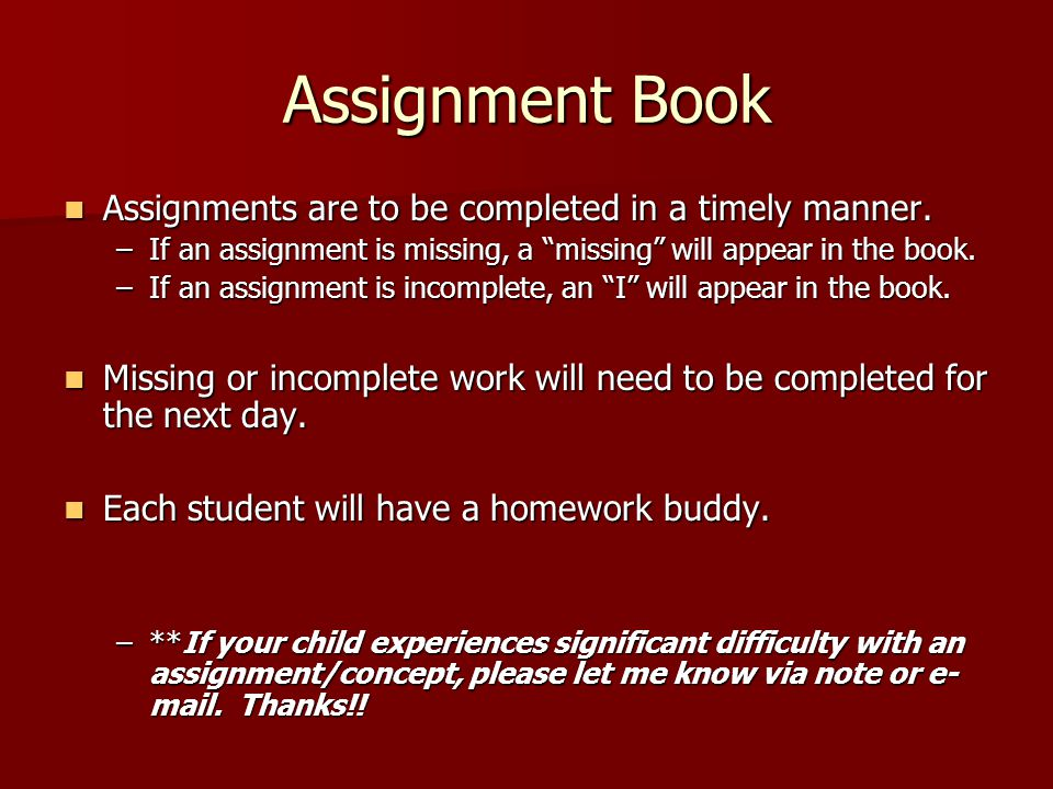 Assignment Book Assignments are to be completed in a timely manner.