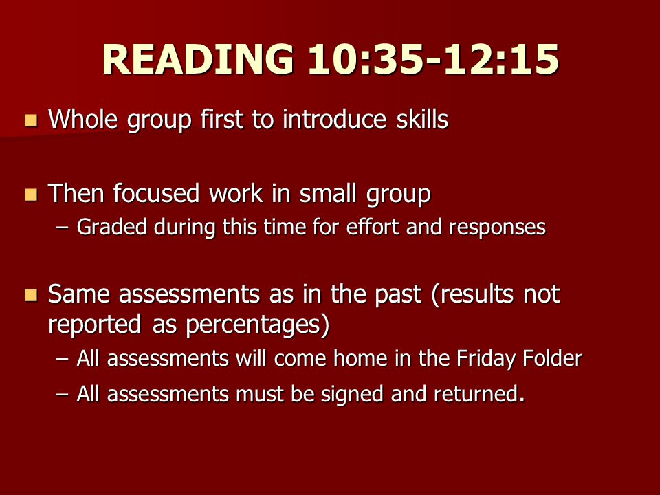 READING 10:35-12:15 Whole group first to introduce skills Whole group first to introduce skills Then focused work in small group Then focused work in small group –Graded during this time for effort and responses Same assessments as in the past (results not reported as percentages) Same assessments as in the past (results not reported as percentages) –All assessments will come home in the Friday Folder –All assessments must be signed and returned.
