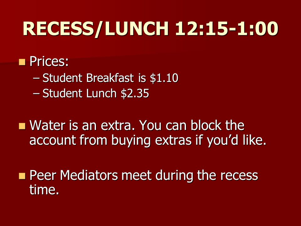 RECESS/LUNCH 12:15-1:00 Prices: Prices: –Student Breakfast is $1.10 –Student Lunch $2.35 Water is an extra.