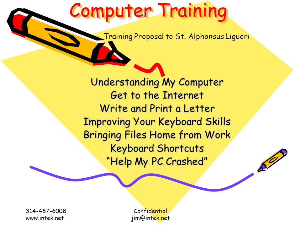 Computer Training 314-487-6008 www.intek.net Confidential jim@intek.net Understanding My Computer Get to the Internet Write and Print a Letter Improving Your Keyboard Skills Bringing Files Home from Work Keyboard Shortcuts Help My PC Crashed Training Proposal to St.