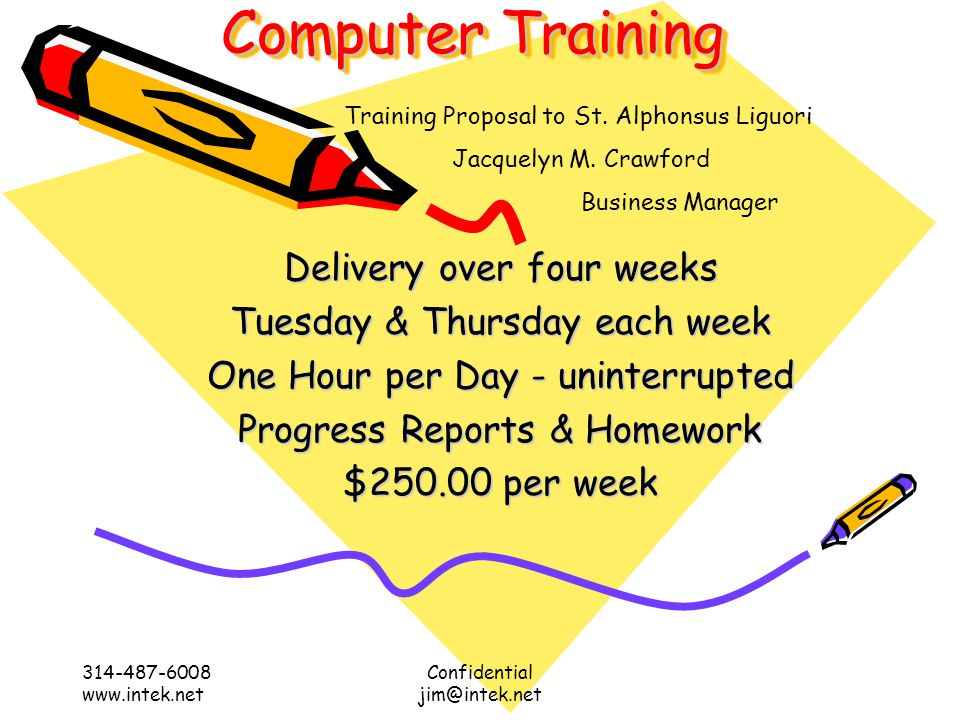 Computer Training 314-487-6008 www.intek.net Confidential jim@intek.net Delivery over four weeks Tuesday & Thursday each week One Hour per Day - uninterrupted Progress Reports & Homework $250.00 per week Training Proposal to St.