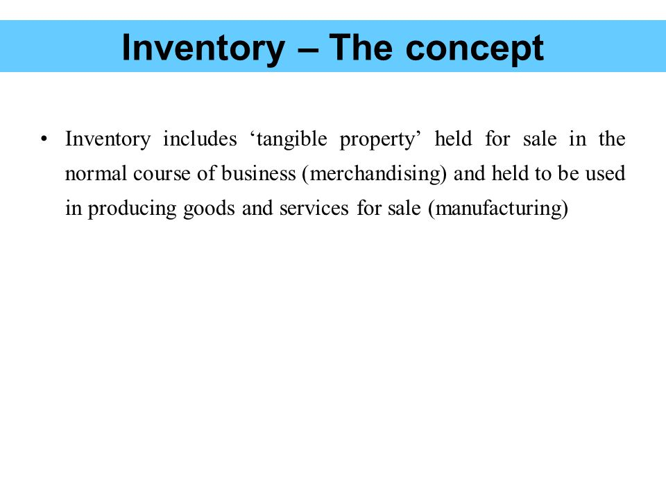 Inventory -Manufacturing enterprise A manufacturing enterprise usually maintains three types of inventories Raw materials Inventory Work – in – process (progress) or partially completed production Inventory Finished goods / merchandise Inventory