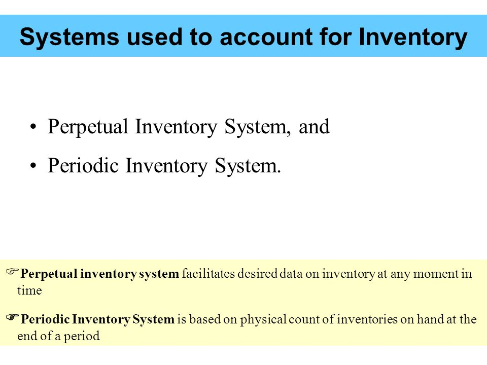 Systems used to account for Inventory Perpetual Inventory System, and Periodic Inventory System.
