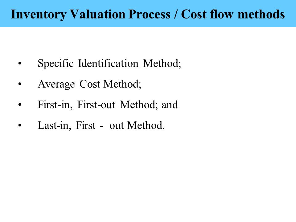 Inventory Valuation Process / Cost flow methods Specific Identification Method; Average Cost Method; First-in, First-out Method; and Last-in, First - out Method.