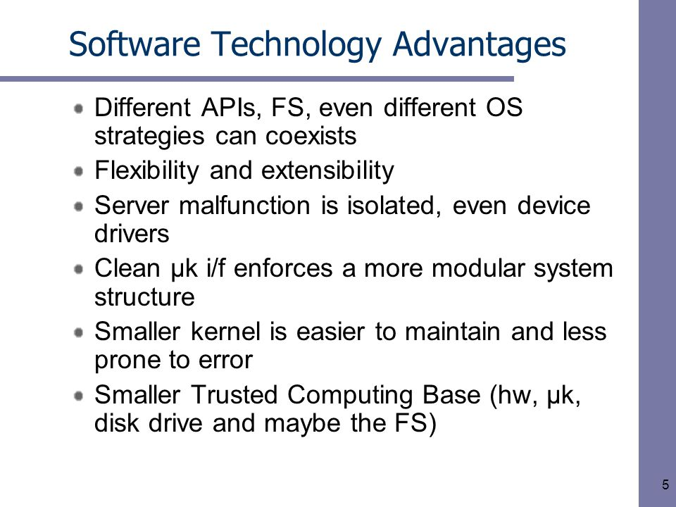 6 First Generation & Evaluation Criteria Conceptual breakthrough to µks –Mach's external pager – k manages physical and virtual memory; forwards page faults to user-level task –Handling hardware interrupts as IPCs & include I/O ports into AS – k captures the interrupt but doesn't handle it (interrupt handling and device I/O done outside k) Appealing yes, but is it useful.