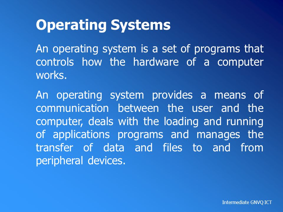 Intermediate GNVQ ICT Operating Systems An operating system is a set of programs that controls how the hardware of a computer works. An operating syst