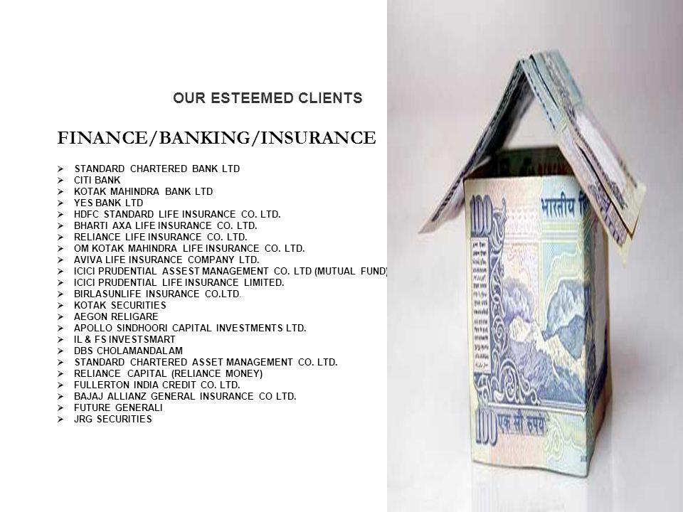 Our Esteemed Clients OUR ESTEEMED CLIENTS FINANCE/BANKING/INSURANCE  STANDARD CHARTERED BANK LTD  CITI BANK  KOTAK MAHINDRA BANK LTD  YES BANK LTD  HDFC STANDARD LIFE INSURANCE CO.