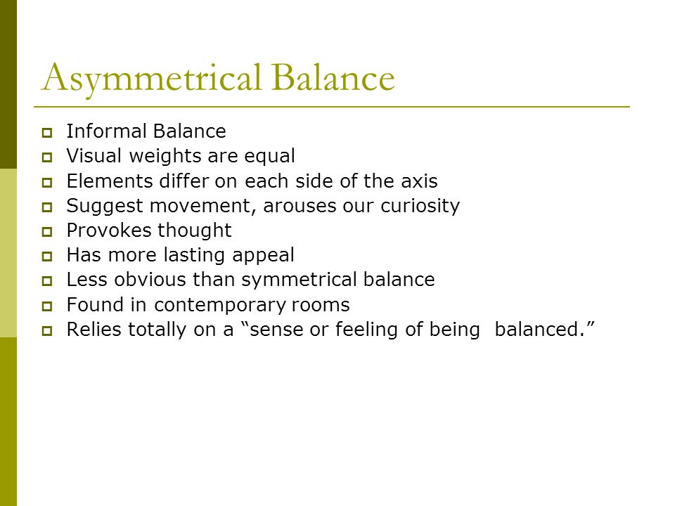 Asymmetrical Balance  Informal Balance  Visual weights are equal  Elements differ on each side of the axis  Suggest movement, arouses our curiosit