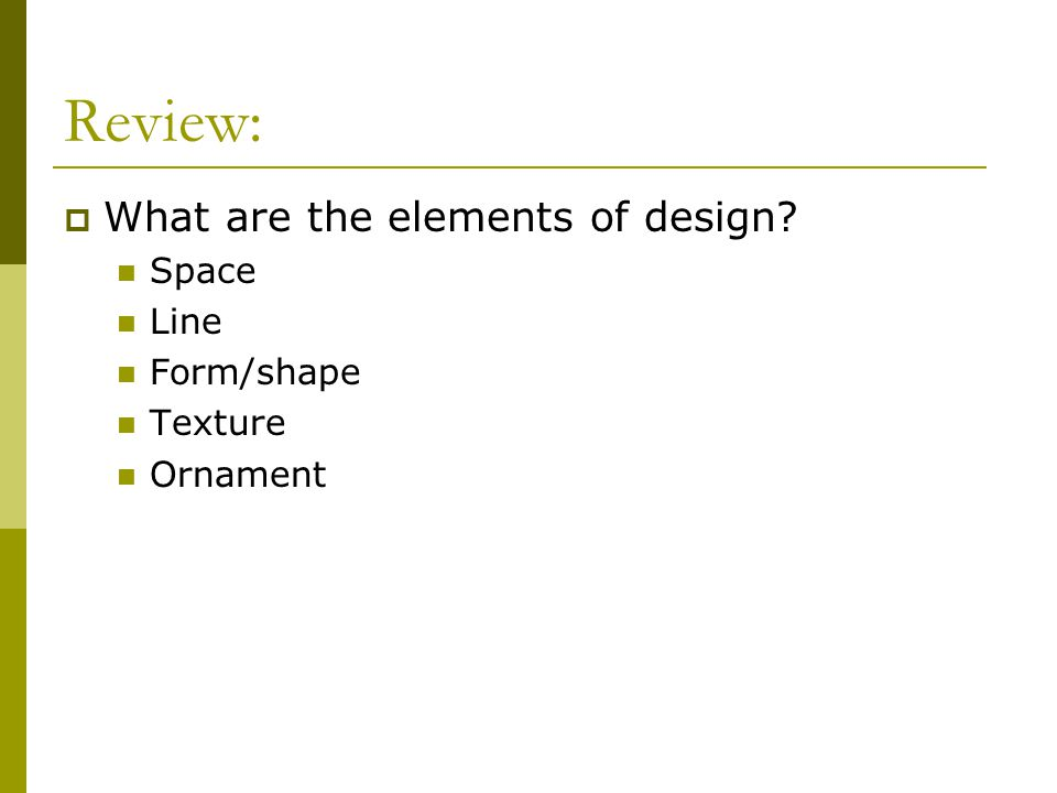 Review:  What are the elements of design? Space Line Form/shape Texture Ornament