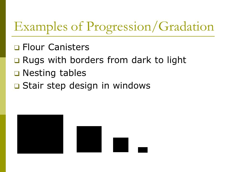 Examples of Progression/Gradation  Flour Canisters  Rugs with borders from dark to light  Nesting tables  Stair step design in windows