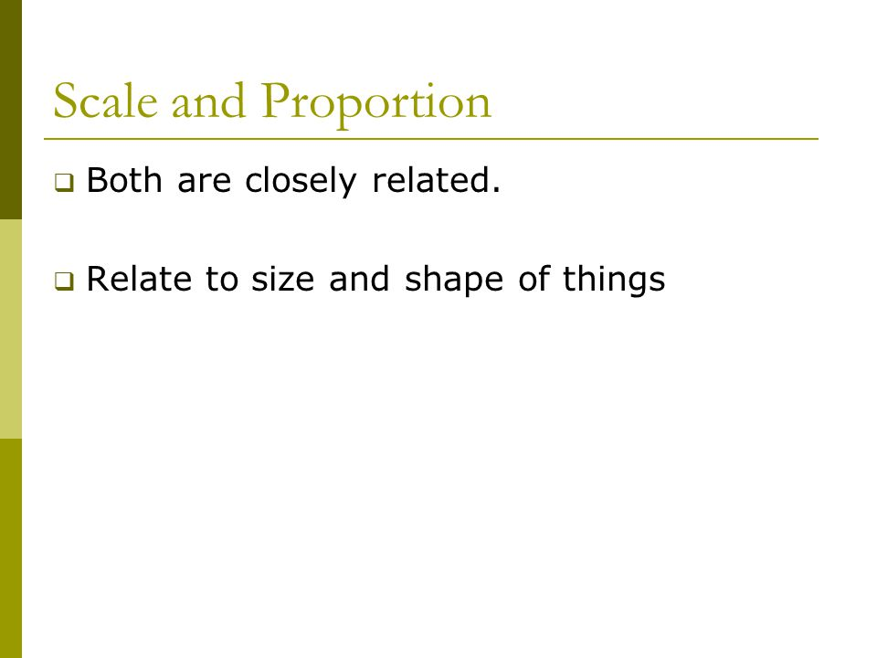 Scale and Proportion  Both are closely related.  Relate to size and shape of things