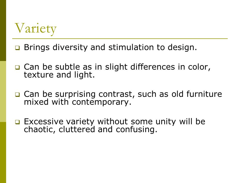 Variety  Brings diversity and stimulation to design.  Can be subtle as in slight differences in color, texture and light.  Can be surprising contra