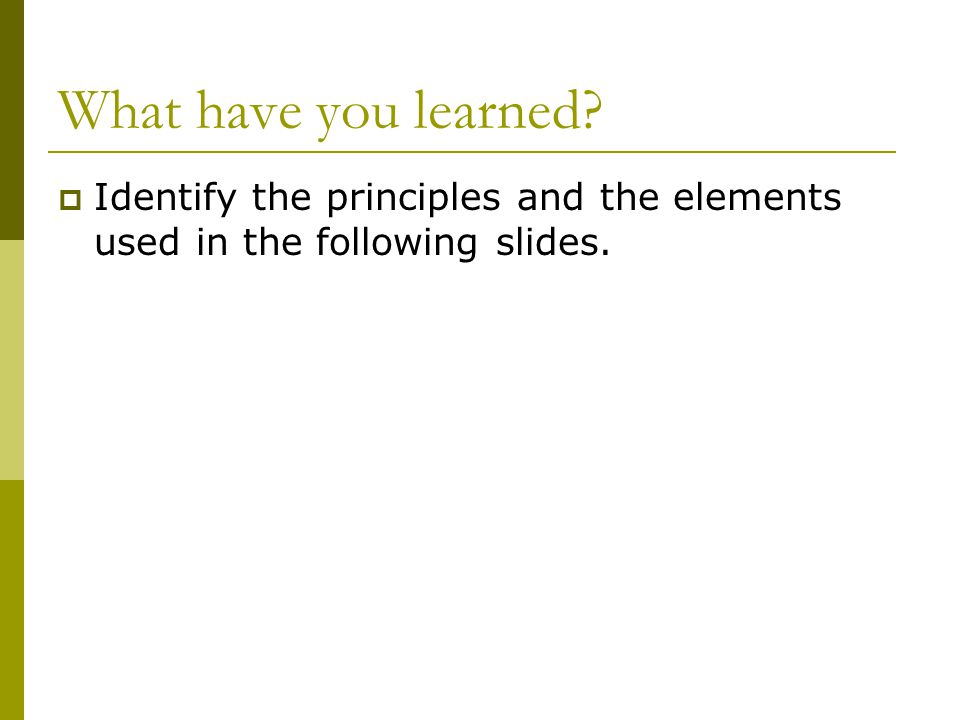 What have you learned?  Identify the principles and the elements used in the following slides.