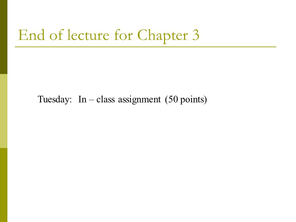End of lecture for Chapter 3 Tuesday: In – class assignment (50 points)