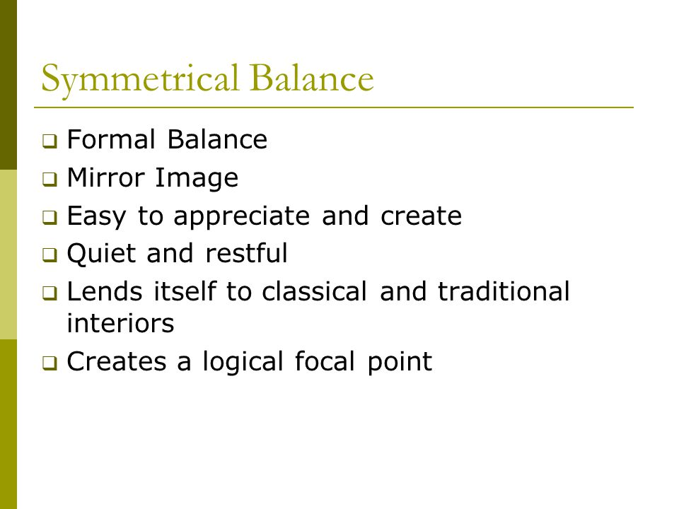 Symmetrical Balance  Formal Balance  Mirror Image  Easy to appreciate and create  Quiet and restful  Lends itself to classical and traditional in